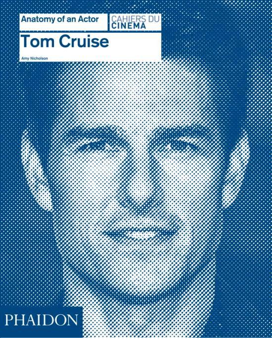 Tom Cruise: Anatomy of An Actor . Amy Nicholson . Phaidon Press